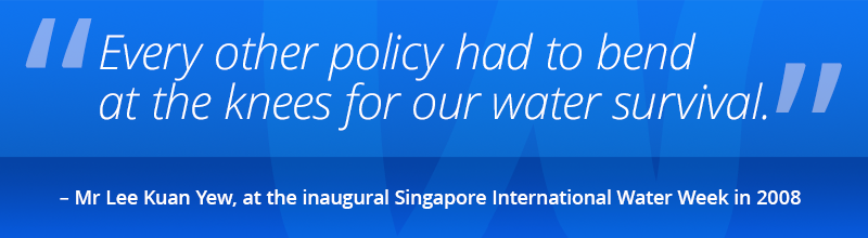 Every other policy had to bend at the knees for our water survival. – Lee Kuan Yew